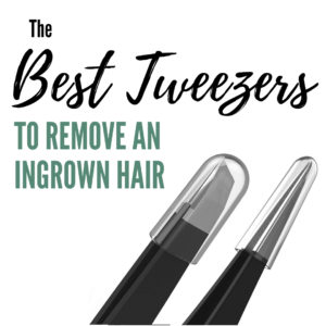 Having the best tweezers is important to get rid of some of those ingrown hair