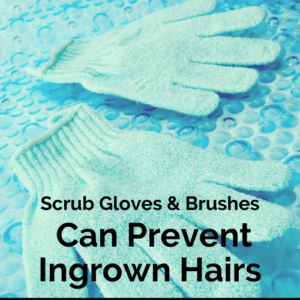 Scrub gloves and brushes can prevent ingrowns.